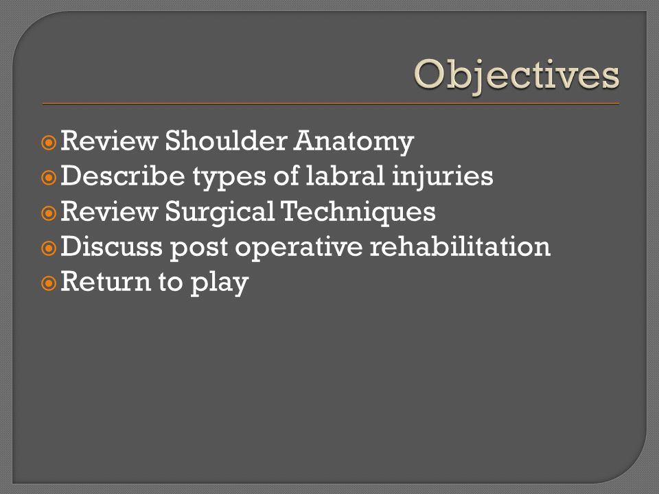  Review Shoulder Anatomy  Describe types of labral injuries  Review Surgical Techniques  Discuss post operative rehabilitation  Return to play
