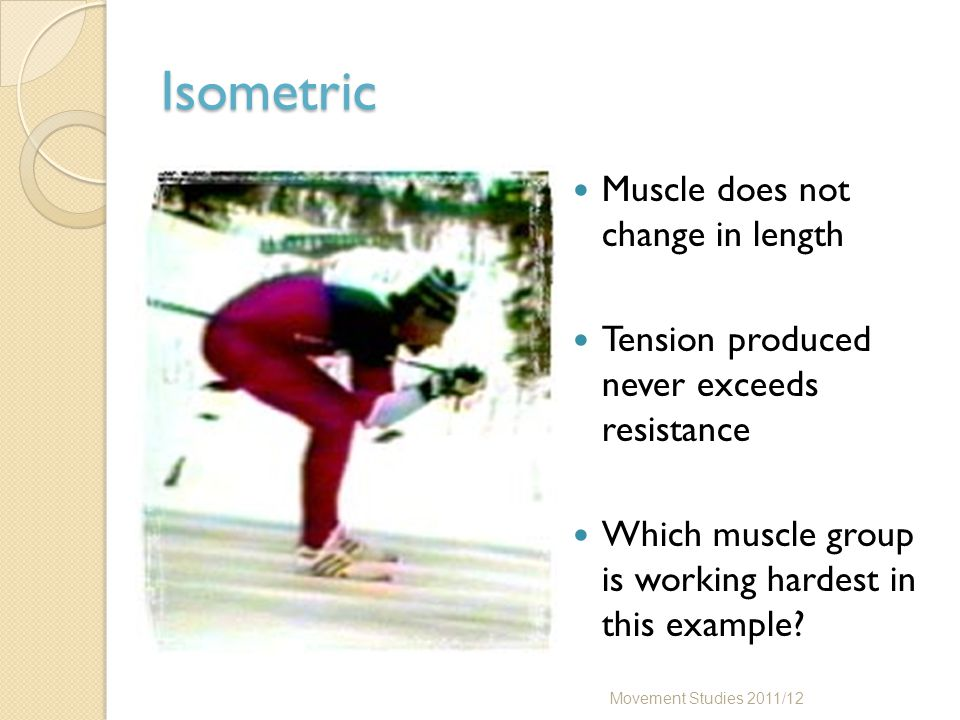 Isometric Muscle does not change in length Tension produced never exceeds resistance Which muscle group is working hardest in this example? Movement S