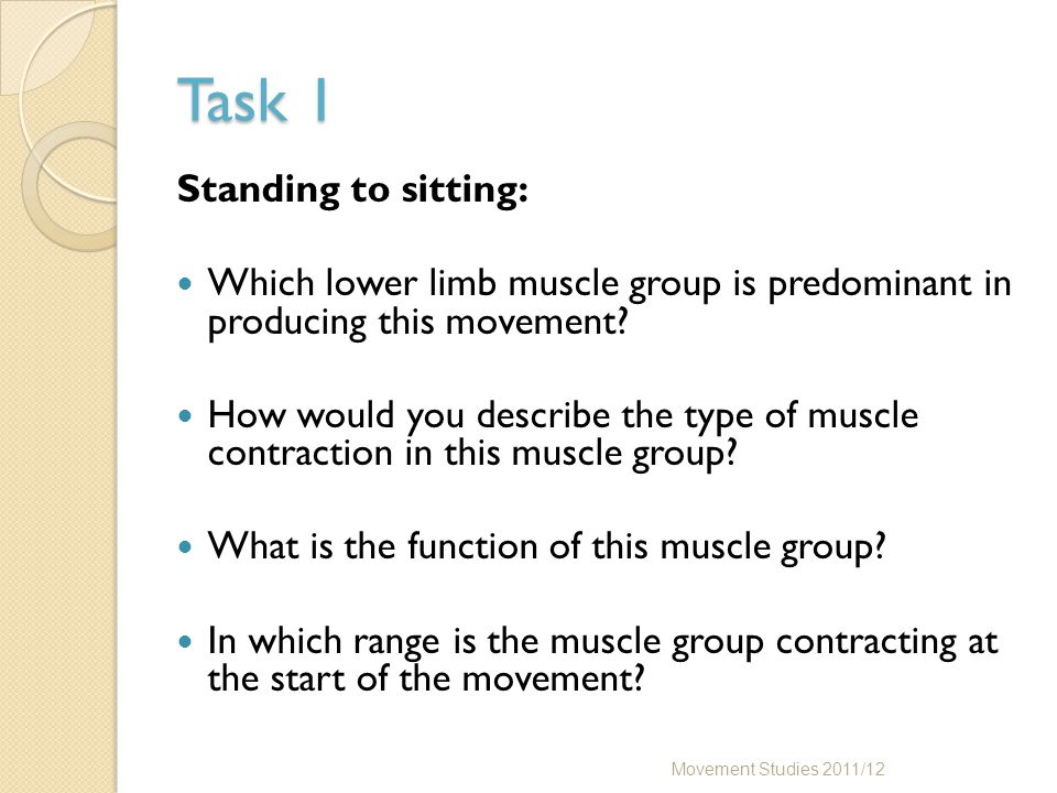 Task 1 Standing to sitting: Which lower limb muscle group is predominant in producing this movement? How would you describe the type of muscle contrac