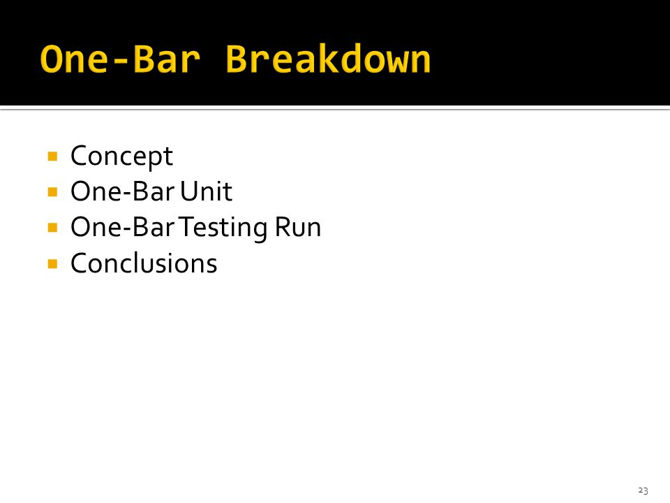  Concept  One-Bar Unit  One-Bar Testing Run  Conclusions 23