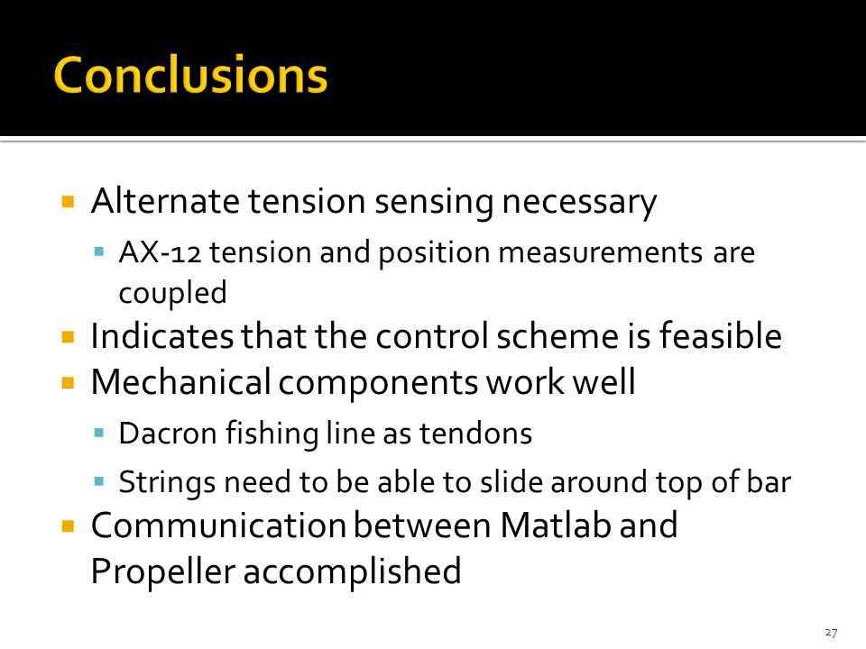  Alternate tension sensing necessary  AX-12 tension and position measurements are coupled  Indicates that the control scheme is feasible  Mechanical components work well  Dacron fishing line as tendons  Strings need to be able to slide around top of bar  Communication between Matlab and Propeller accomplished 27