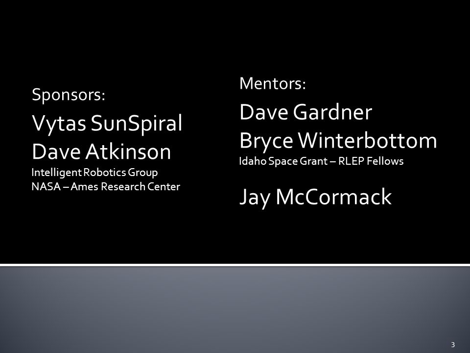 Sponsors: Vytas SunSpiral Dave Atkinson Intelligent Robotics Group NASA – Ames Research Center Mentors: Dave Gardner Bryce Winterbottom Idaho Space Grant – RLEP Fellows Jay McCormack 3