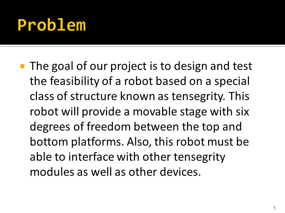  The goal of our project is to design and test the feasibility of a robot based on a special class of structure known as tensegrity.