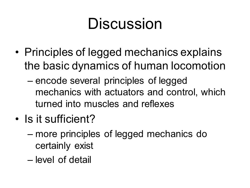 Discussion Principles of legged mechanics explains the basic dynamics of human locomotion –encode several principles of legged mechanics with actuators and control, which turned into muscles and reflexes Is it sufficient.