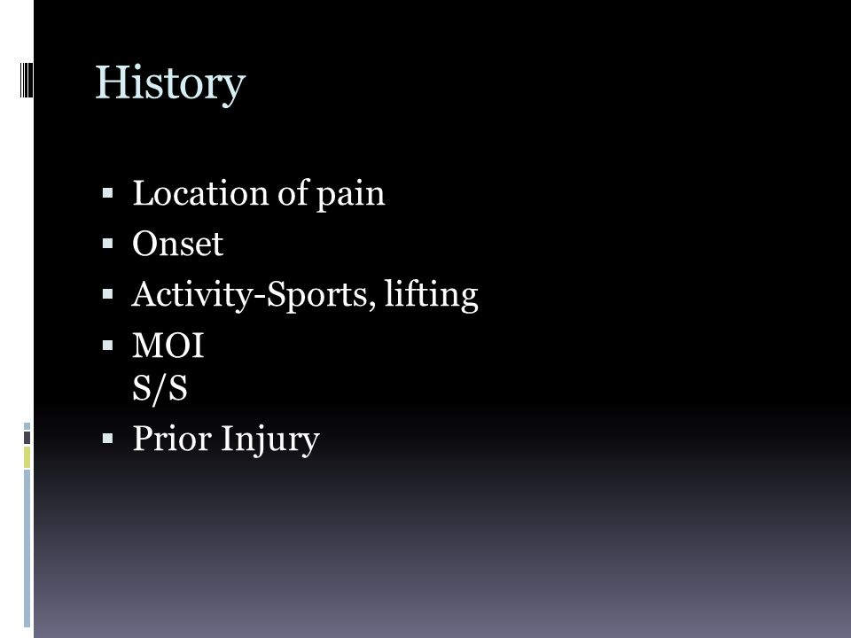 History  Location of pain  Onset  Activity-Sports, lifting  MOI S/S  Prior Injury