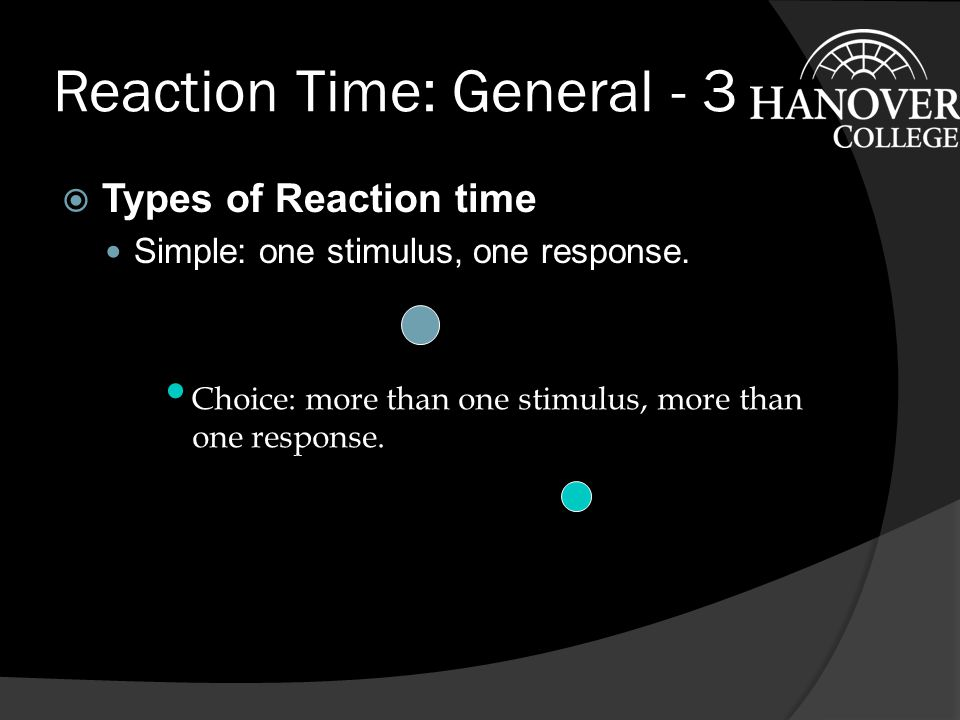 Reaction Time: General - 2  History - continued Donders Subtractive Method ○ Three Types of Trial a reaction:Stimulus and response are always the same.