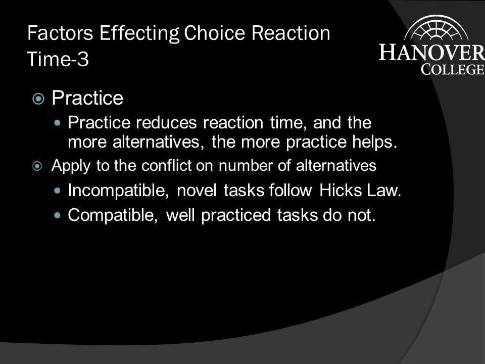 Factors Effecting Choice Reaction Time-2  Stimulus-Response Compatibility The more compatible (the more similar) the response and the response key layout is to the stimuli, the faster and more accurate are the responses.