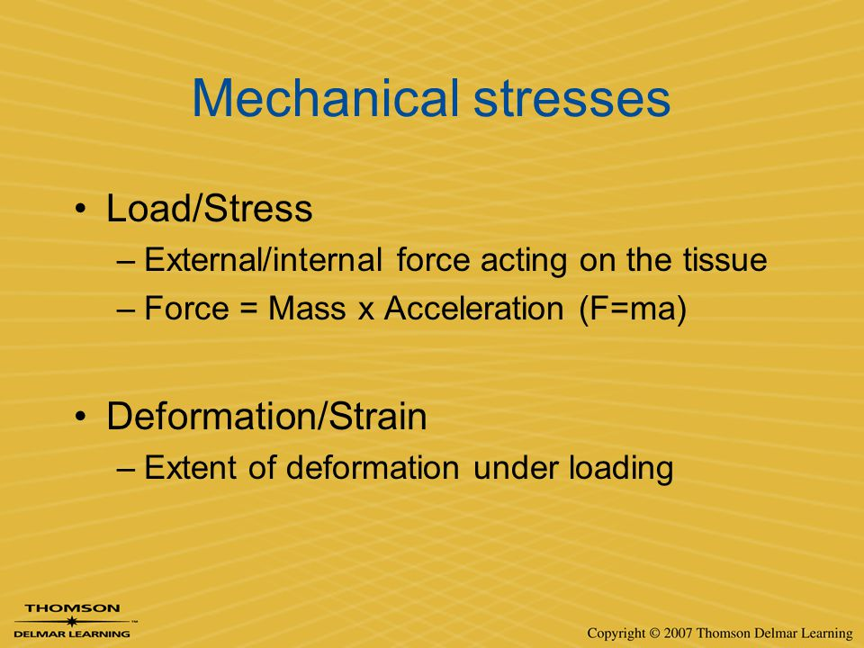 Mechanical stresses Load/Stress –External/internal force acting on the tissue –Force = Mass x Acceleration (F=ma) Deformation/Strain –Extent of deform