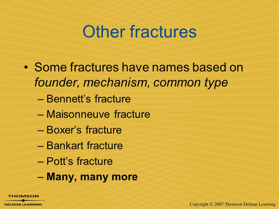 Other fractures Some fractures have names based on founder, mechanism, common type –Bennett's fracture –Maisonneuve fracture –Boxer's fracture –Bankar