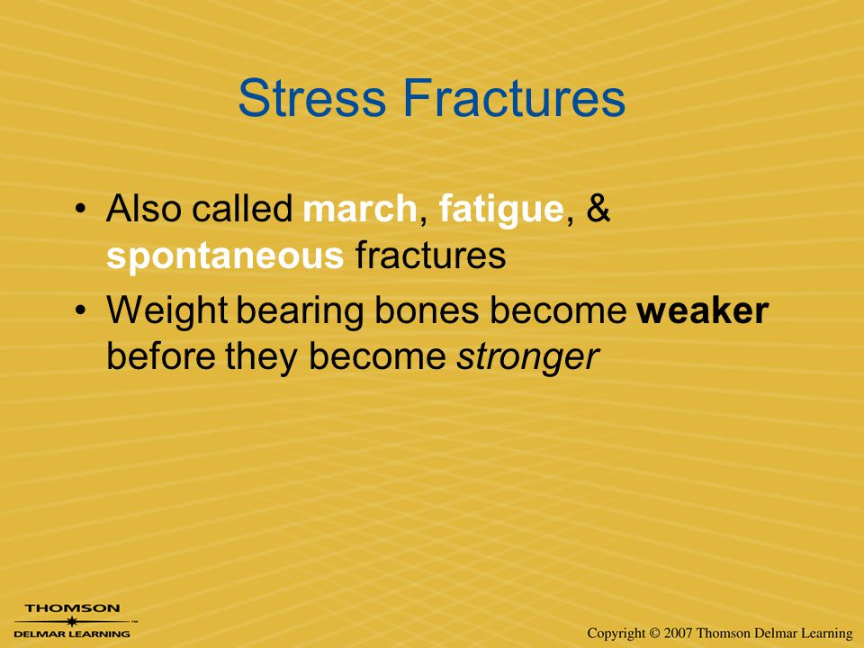 Stress Fractures Also called march, fatigue, & spontaneous fractures Weight bearing bones become weaker before they become stronger