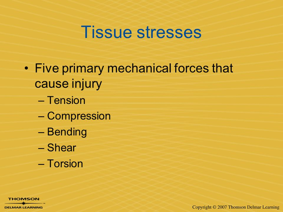 Tissue stresses Five primary mechanical forces that cause injury –Tension –Compression –Bending –Shear –Torsion
