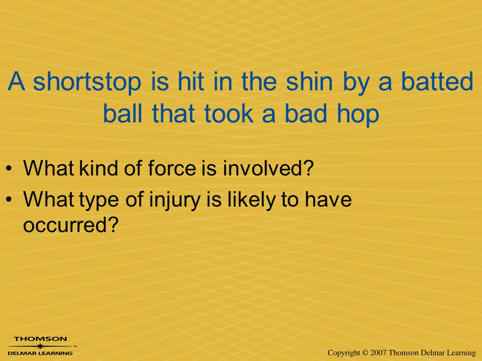 A shortstop is hit in the shin by a batted ball that took a bad hop What kind of force is involved? What type of injury is likely to have occurred?