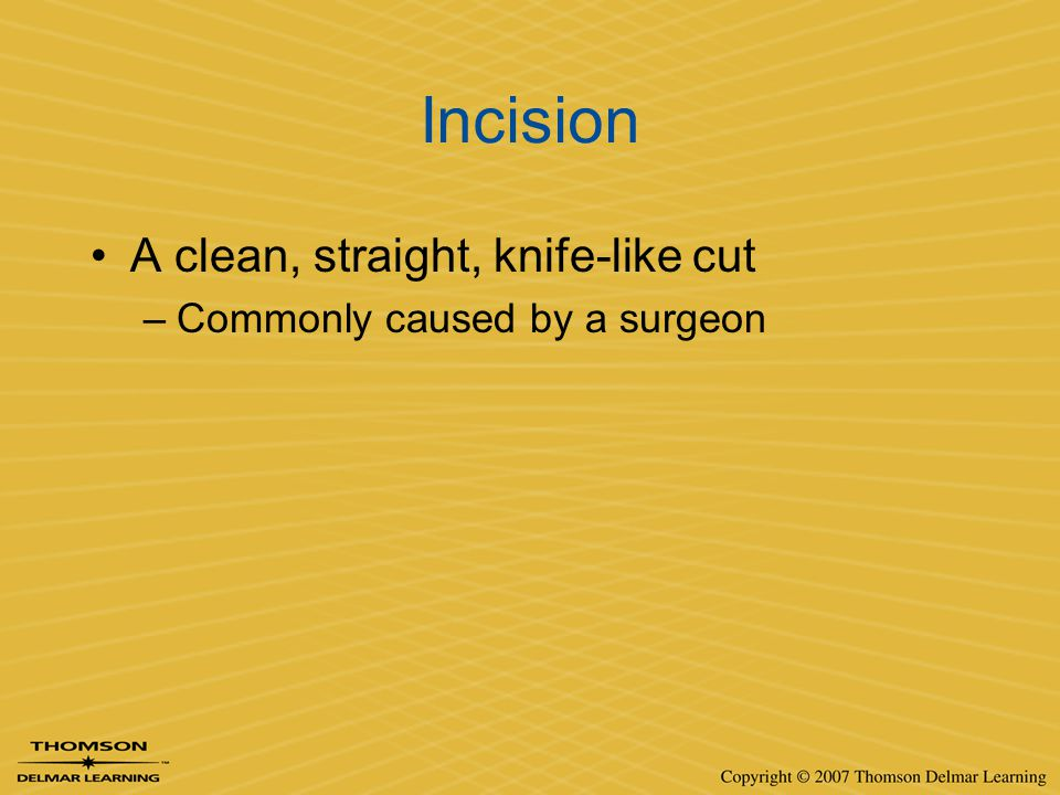 Incision A clean, straight, knife-like cut –Commonly caused by a surgeon