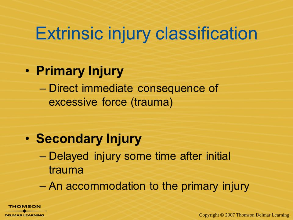 Extrinsic injury classification Primary Injury –Direct immediate consequence of excessive force (trauma) Secondary Injury –Delayed injury some time af