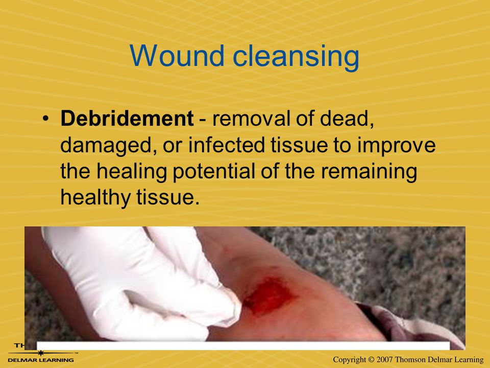 Wound cleansing Debridement - removal of dead, damaged, or infected tissue to improve the healing potential of the remaining healthy tissue.