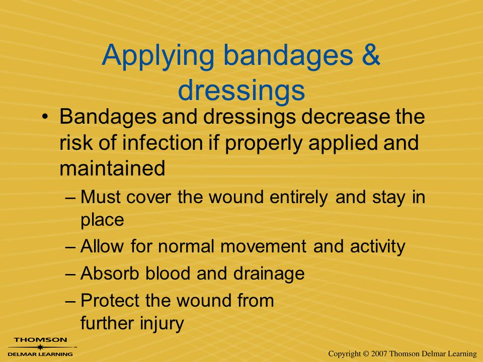 Applying bandages & dressings Bandages and dressings decrease the risk of infection if properly applied and maintained –Must cover the wound entirely
