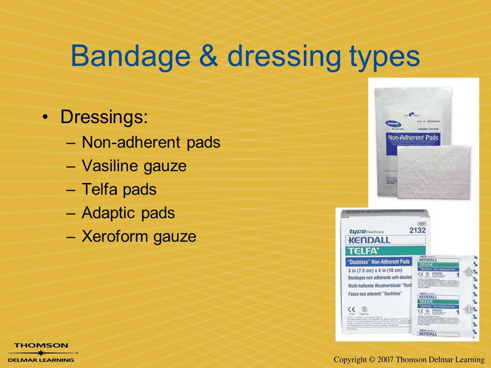 Bandage & dressing types Dressings: –Non-adherent pads –Vasiline gauze –Telfa pads –Adaptic pads –Xeroform gauze