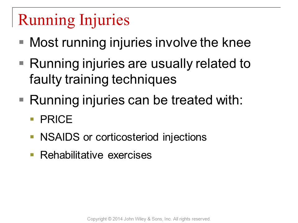  Most running injuries involve the knee  Running injuries are usually related to faulty training techniques  Running injuries can be treated with:  PRICE  NSAIDS or corticosteriod injections  Rehabilitative exercises Running Injuries Copyright © 2014 John Wiley & Sons, Inc.