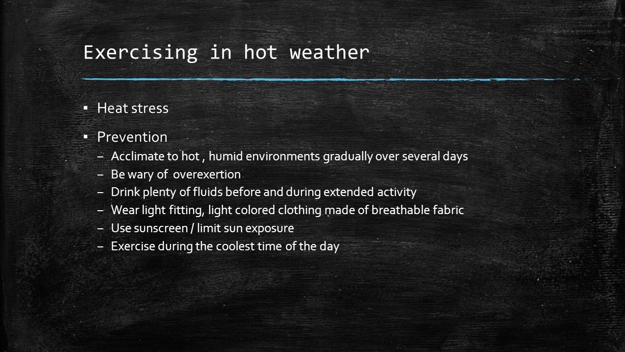 Exercising in hot weather ▪ Heat stress ▪ Prevention – Acclimate to hot, humid environments gradually over several days – Be wary of overexertion – Drink plenty of fluids before and during extended activity – Wear light fitting, light colored clothing made of breathable fabric – Use sunscreen / limit sun exposure – Exercise during the coolest time of the day