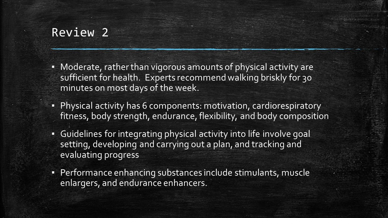 Review 2 ▪ Moderate, rather than vigorous amounts of physical activity are sufficient for health.