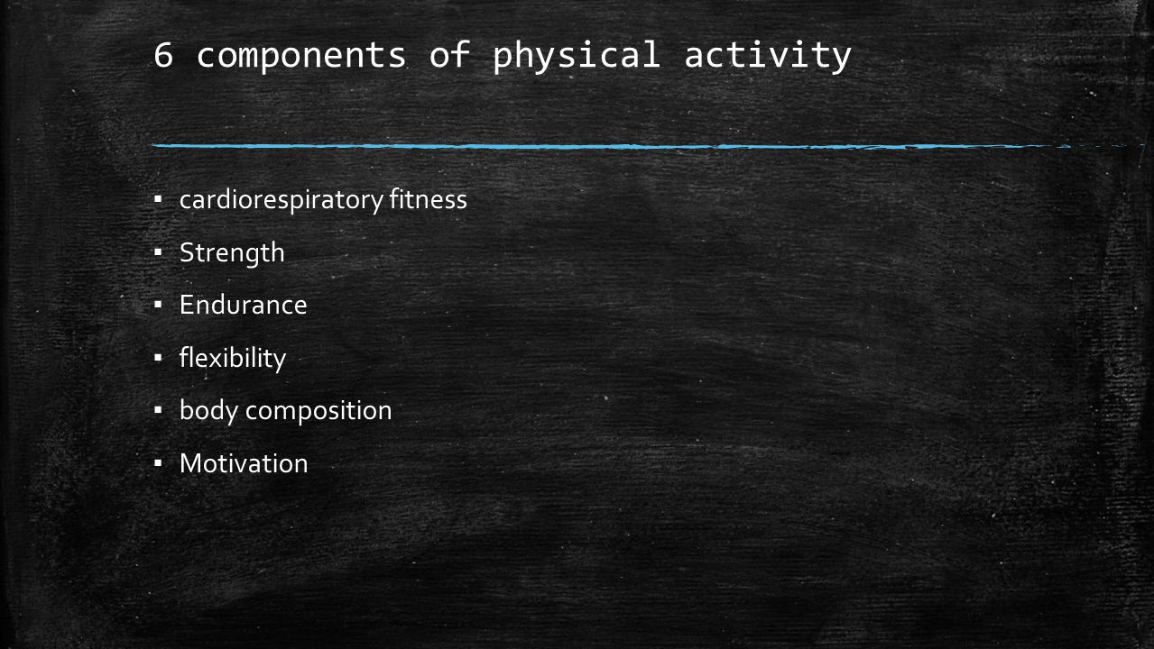 6 components of physical activity ▪ cardiorespiratory fitness ▪ Strength ▪ Endurance ▪ flexibility ▪ body composition ▪ Motivation