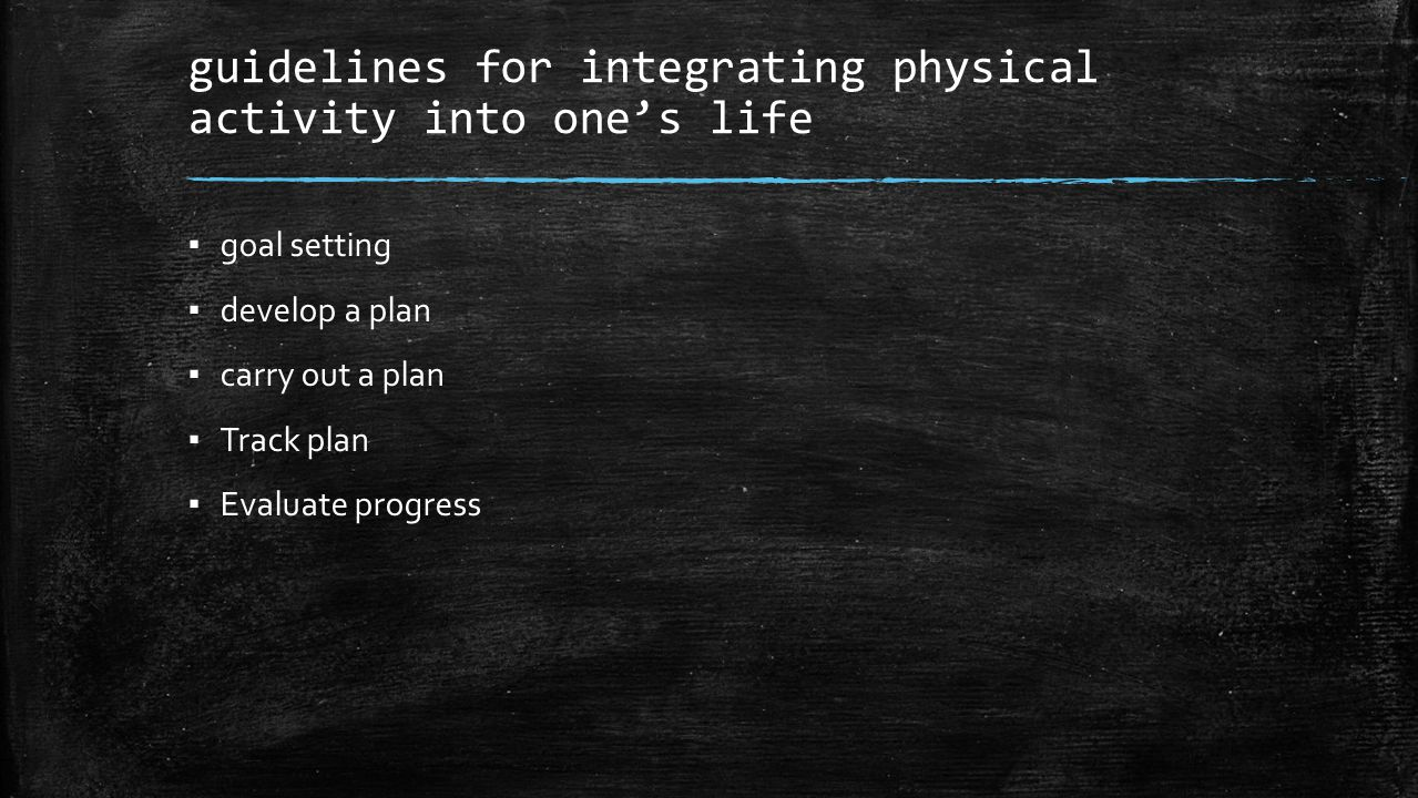 guidelines for integrating physical activity into one's life ▪ goal setting ▪ develop a plan ▪ carry out a plan ▪ Track plan ▪ Evaluate progress