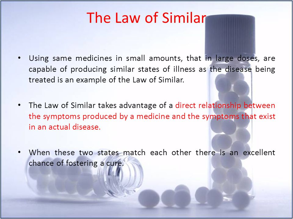 The Law of Similar Using same medicines in small amounts, that in large doses, are capable of producing similar states of illness as the disease being
