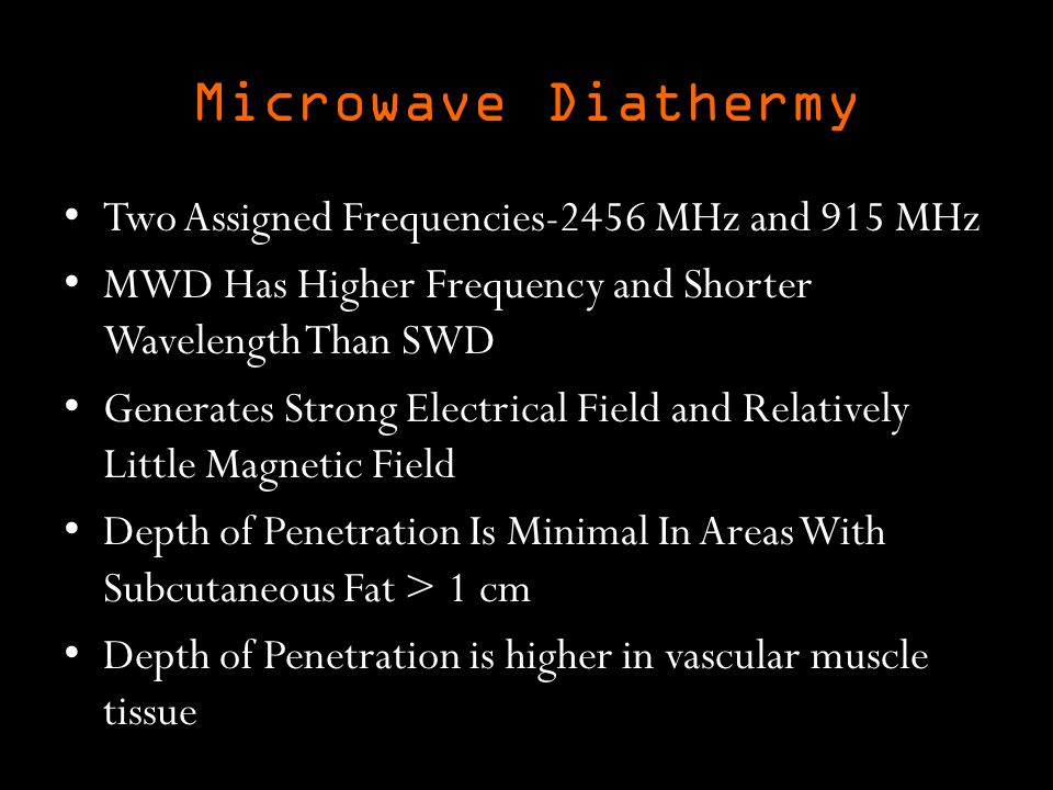 Microwave Diathermy Two Assigned Frequencies-2456 MHz and 915 MHz MWD Has Higher Frequency and Shorter Wavelength Than SWD Generates Strong Electrical Field and Relatively Little Magnetic Field Depth of Penetration Is Minimal In Areas With Subcutaneous Fat > 1 cm Depth of Penetration is higher in vascular muscle tissue