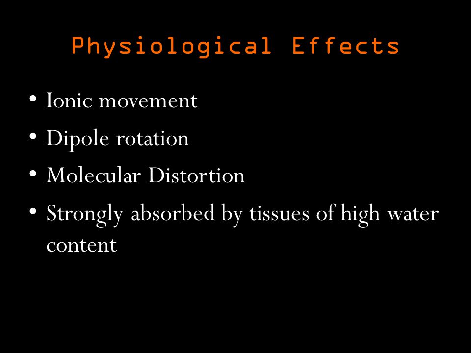 Physiological Effects Ionic movement Dipole rotation Molecular Distortion Strongly absorbed by tissues of high water content