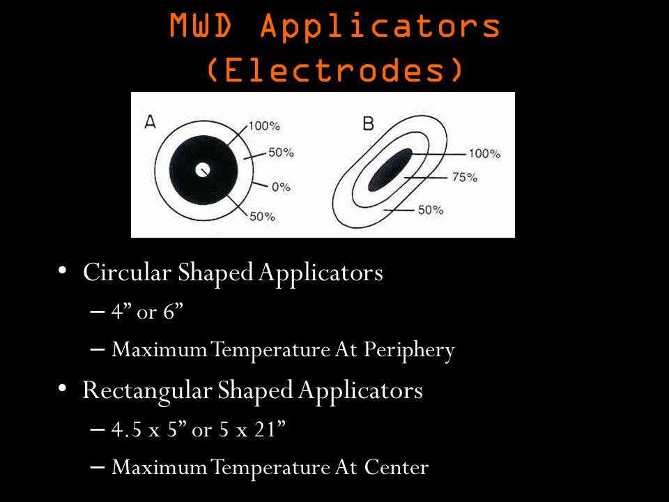 MWD Applicators (Electrodes) Circular Shaped Applicators – 4 or 6 – Maximum Temperature At Periphery Rectangular Shaped Applicators – 4.5 x 5 or 5 x 21 – Maximum Temperature At Center