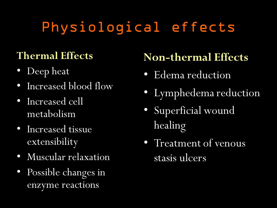 Physiological effects Thermal Effects Deep heat Increased blood flow Increased cell metabolism Increased tissue extensibility Muscular relaxation Possible changes in enzyme reactions Non-thermal Effects Edema reduction Lymphedema reduction Superficial wound healing Treatment of venous stasis ulcers