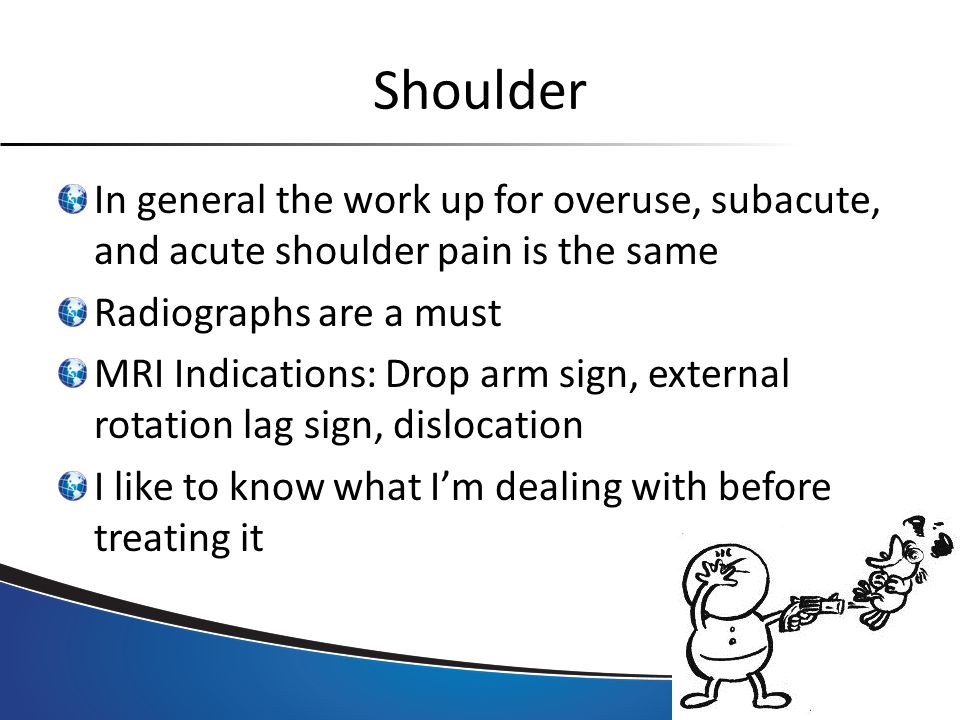 Shoulder In general the work up for overuse, subacute, and acute shoulder pain is the same Radiographs are a must MRI Indications: Drop arm sign, external rotation lag sign, dislocation I like to know what I'm dealing with before treating it