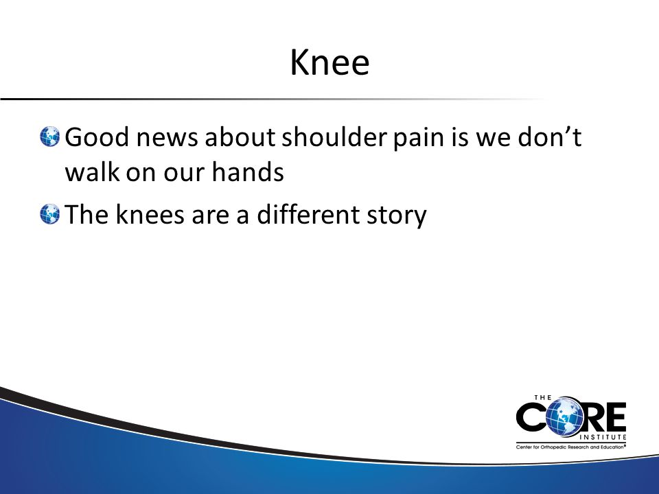 Knee Good news about shoulder pain is we don't walk on our hands The knees are a different story