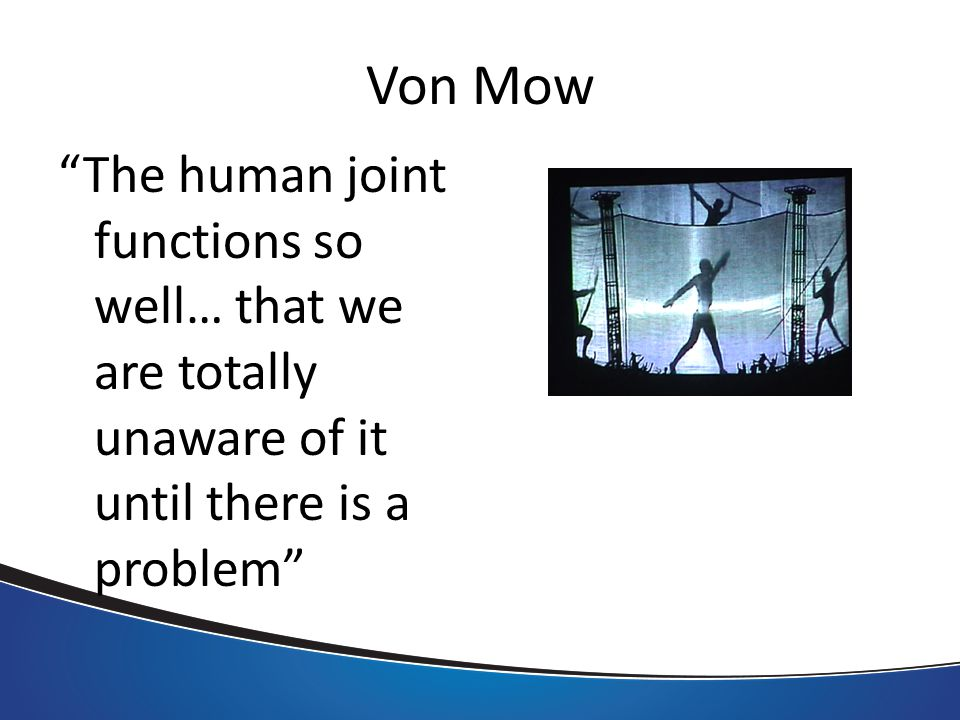 Von Mow The human joint functions so well… that we are totally unaware of it until there is a problem