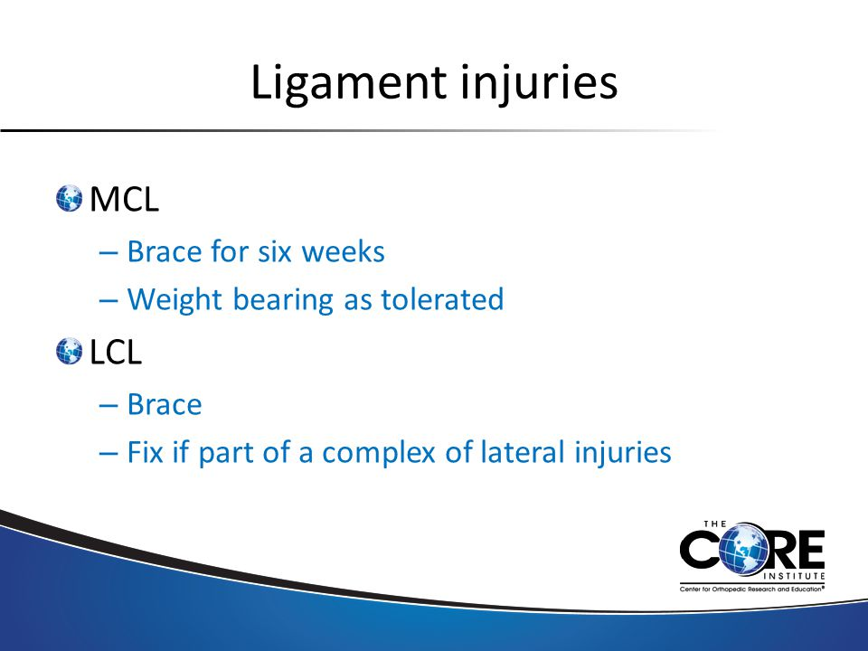 Ligament injuries MCL – Brace for six weeks – Weight bearing as tolerated LCL – Brace – Fix if part of a complex of lateral injuries