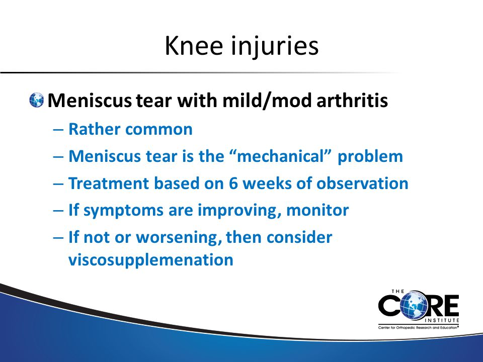Knee injuries Meniscus tear with mild/mod arthritis – Rather common – Meniscus tear is the mechanical problem – Treatment based on 6 weeks of observation – If symptoms are improving, monitor – If not or worsening, then consider viscosupplemenation