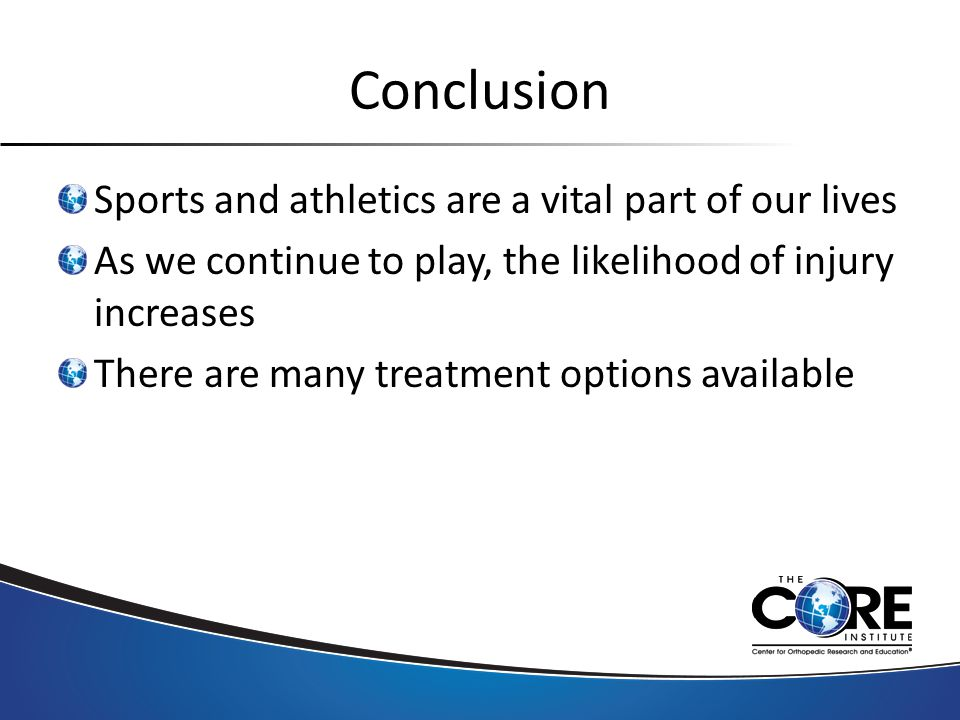 Conclusion Sports and athletics are a vital part of our lives As we continue to play, the likelihood of injury increases There are many treatment options available