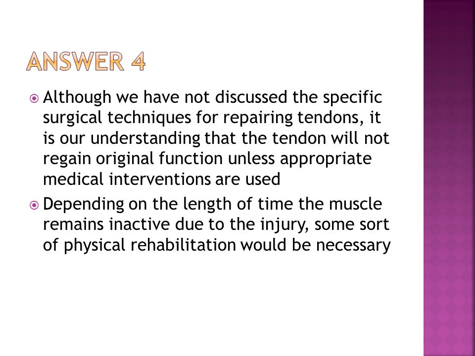  Although we have not discussed the specific surgical techniques for repairing tendons, it is our understanding that the tendon will not regain original function unless appropriate medical interventions are used  Depending on the length of time the muscle remains inactive due to the injury, some sort of physical rehabilitation would be necessary