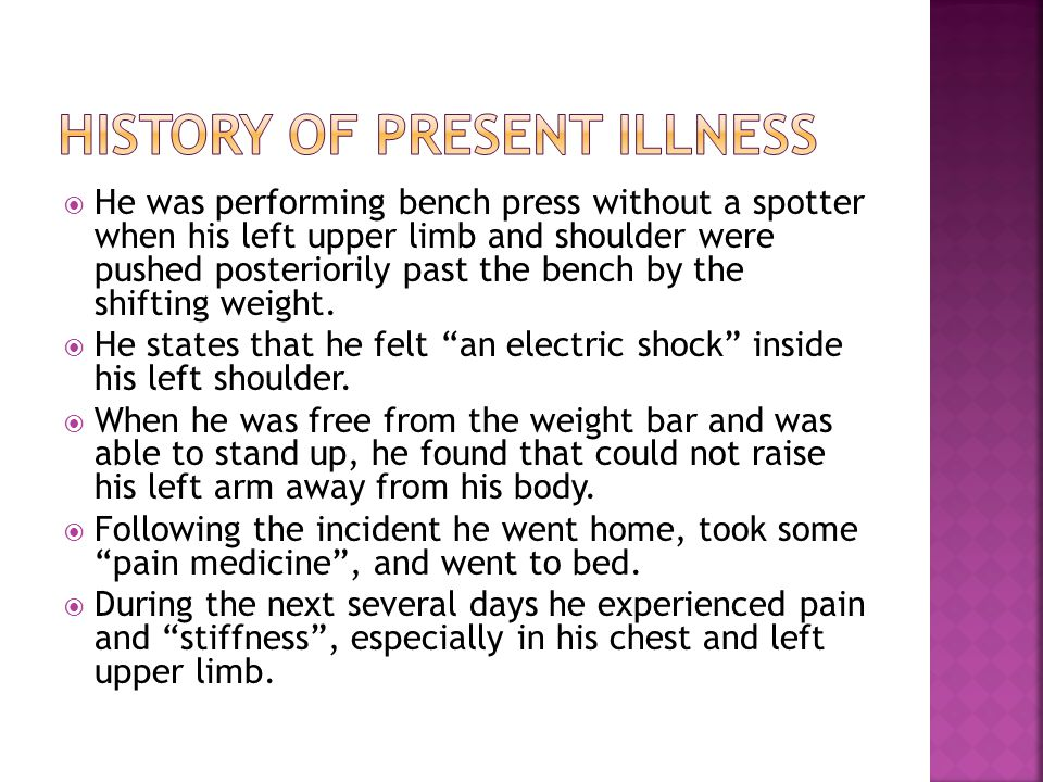  He was performing bench press without a spotter when his left upper limb and shoulder were pushed posteriorily past the bench by the shifting weight.