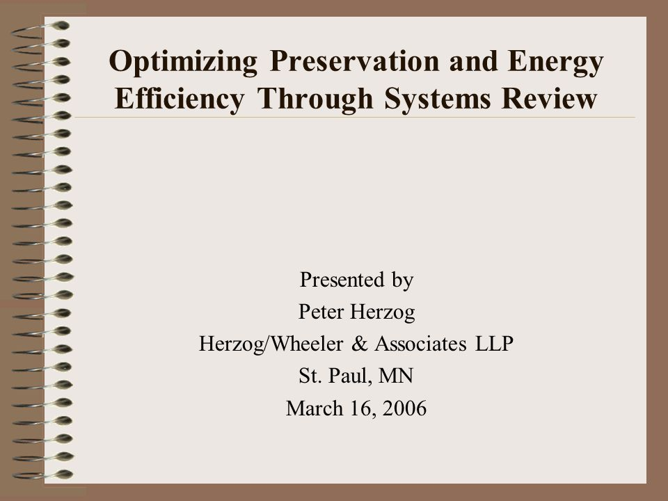 Optimizing Preservation and Energy Efficiency Through Systems Review Presented by Peter Herzog Herzog/Wheeler & Associates LLP St. Paul, MN March 16,