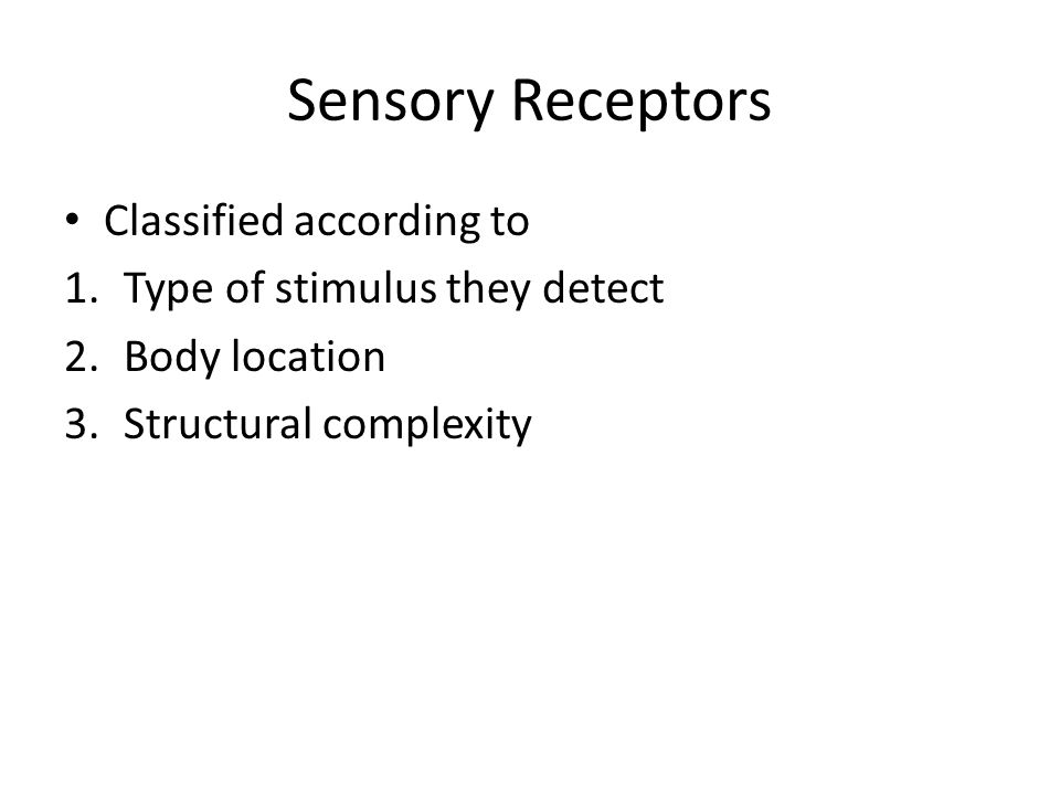 Sensory Receptors Classified according to 1.Type of stimulus they detect 2.Body location 3.Structural complexity