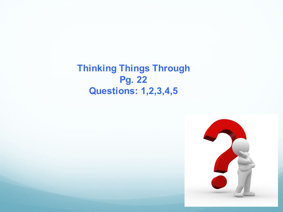 Thinking Things Through Pg. 22 Questions: 1,2,3,4,5
