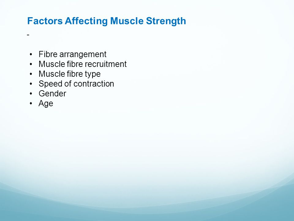 Factors Affecting Muscle Strength Fibre arrangement Muscle fibre recruitment Muscle fibre type Speed of contraction Gender Age