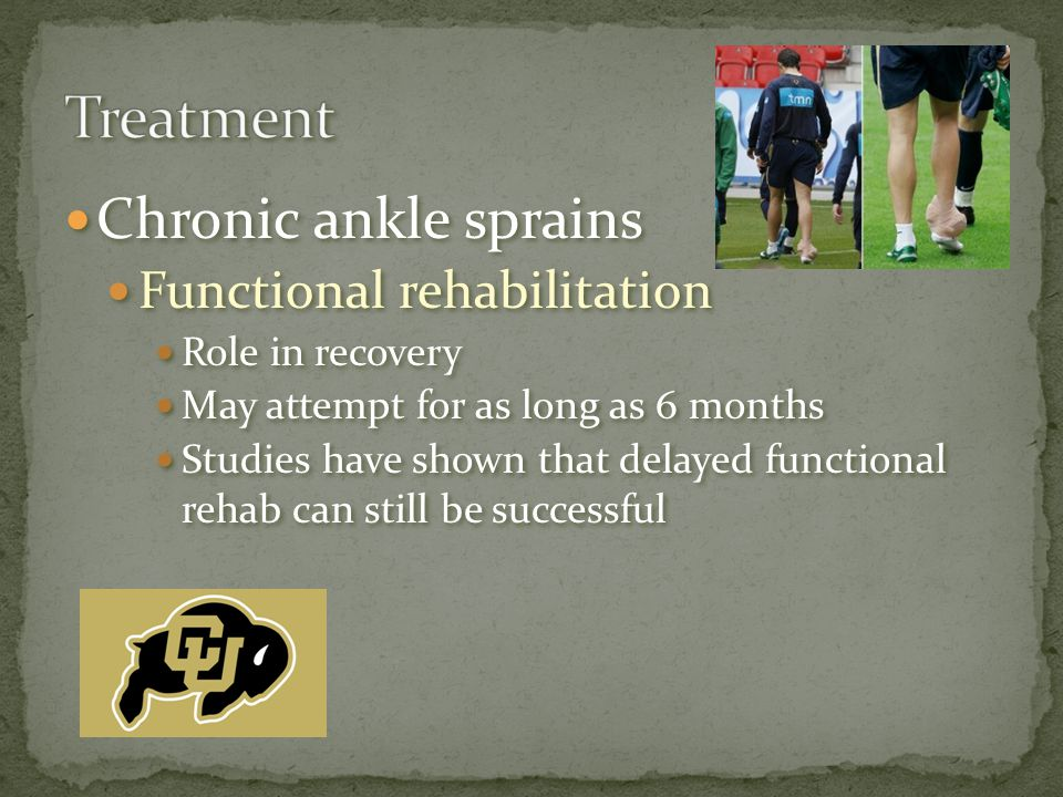 Chronic ankle sprains Functional rehabilitation Role in recovery May attempt for as long as 6 months Studies have shown that delayed functional rehab