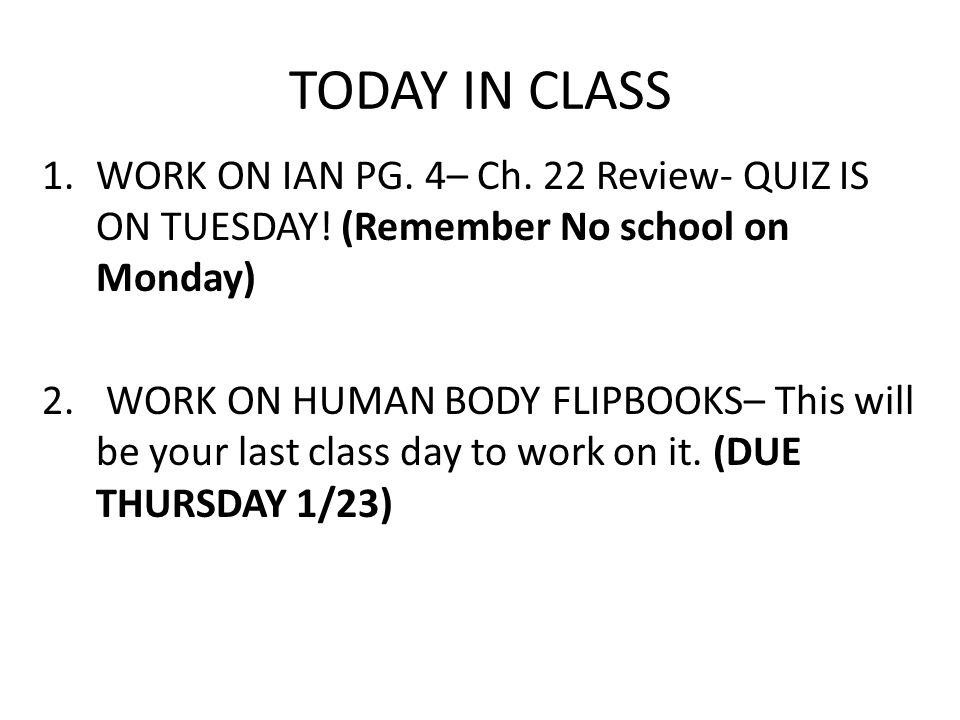 TODAY IN CLASS 1.WORK ON IAN PG. 4– Ch. 22 Review- QUIZ IS ON TUESDAY! (Remember No school on Monday) 2. WORK ON HUMAN BODY FLIPBOOKS– This will be yo