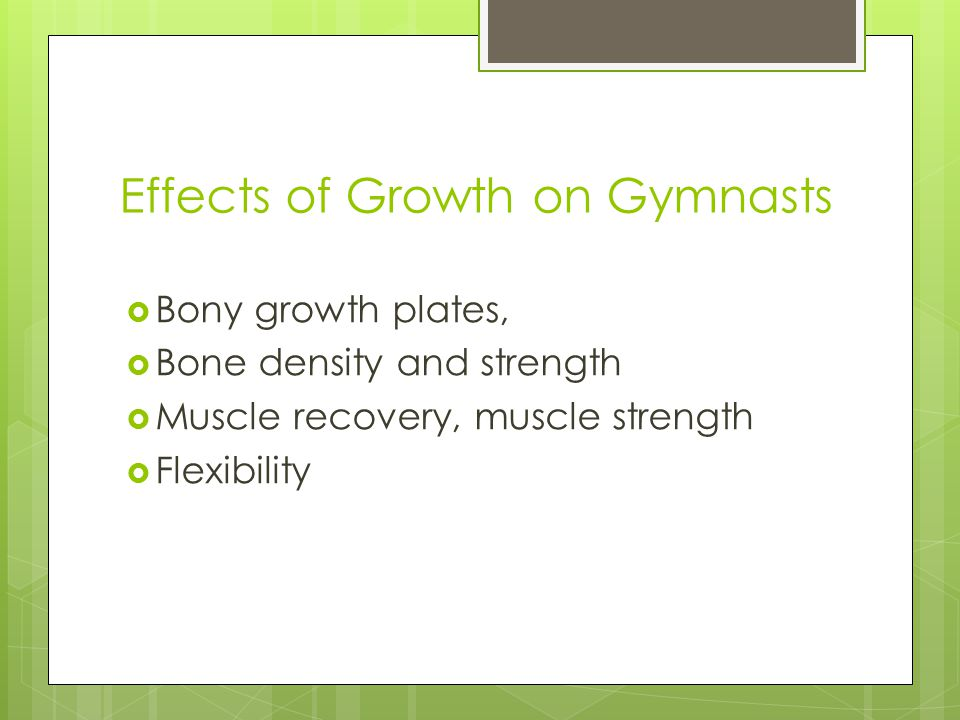 Effects of Growth on Gymnasts  Bony growth plates,  Bone density and strength  Muscle recovery, muscle strength  Flexibility
