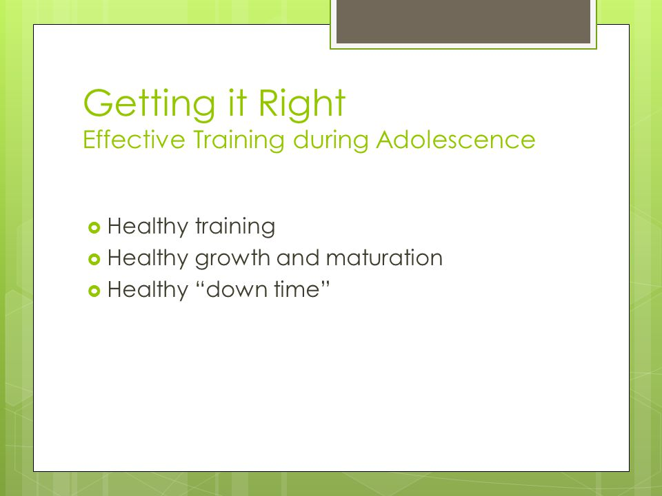 "Getting it Right Effective Training during Adolescence  Healthy training  Healthy growth and maturation  Healthy ""down time"""