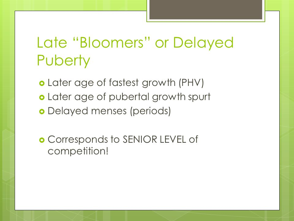 "Late ""Bloomers"" or Delayed Puberty  Later age of fastest growth (PHV)  Later age of pubertal growth spurt  Delayed menses (periods)  Corresponds t"