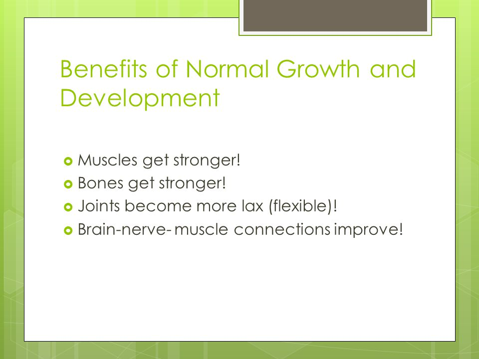 Benefits of Normal Growth and Development  Muscles get stronger!  Bones get stronger!  Joints become more lax (flexible)!  Brain-nerve- muscle con