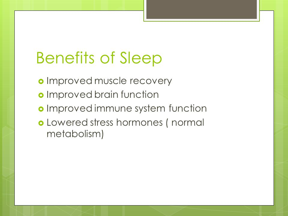 Benefits of Sleep  Improved muscle recovery  Improved brain function  Improved immune system function  Lowered stress hormones ( normal metabolism
